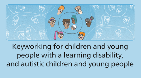 Keyworking for children and young people with a learning disability, and autistic children and young people