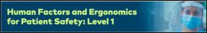 Human Factors / Ergonomics (Safety Science) for Patient Safety: Level 1 – Understanding